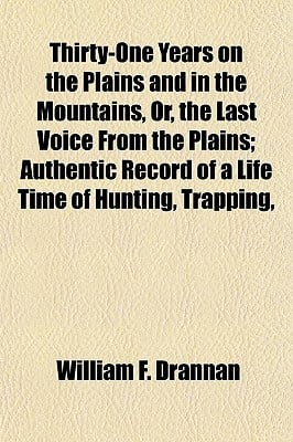 Thirty-One Years on the Plains and in the Mountains, Or, the Last Voice from the Plains; Authentic Record of a Life Time of Hunting, Trapping, book written by Drannan, William F.