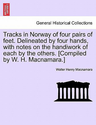Tracks in Norway of Four Pairs of Feet. Delineated by Four Hands, with Notes on the Handiwork of Each by the Others. [Compiled by W. H. MacNamara.] book written by Walter Henry Macnamara , MacNamara, Walter Henry