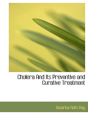 Cholera and Its Preventive and Curative Treatment book written by R[y, Dwark[ N[th