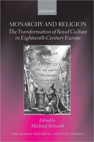 Monarchy and Religion: The Transformation of Royal Culture in Eighteenth-Century Europe book written by Michael Schaich