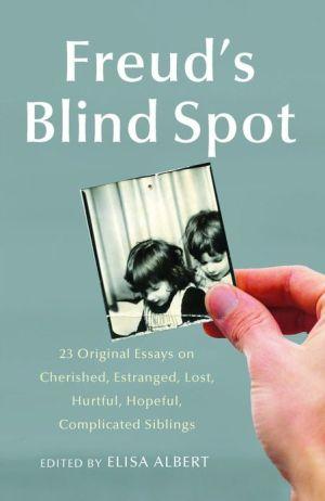Freud's Blind Spot: 23 Original Essays on Cherished, Estranged, Lost, Hurtful, Hopeful, Complicated Siblings book written by Elisa Albert