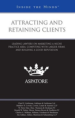 Attracting and Retaining Clients: Leading Lawyers on Marketing a Niche Practice Area, Competing with Larger Firms, and Building a Good Reputation written by Gettleman, Chad H. , Lowrie, Matthew B. , Dray, W. Perry