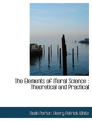 The Elements of Moral Science: Theoretical and Practical book written by Noah Porter, Henry Patrick White