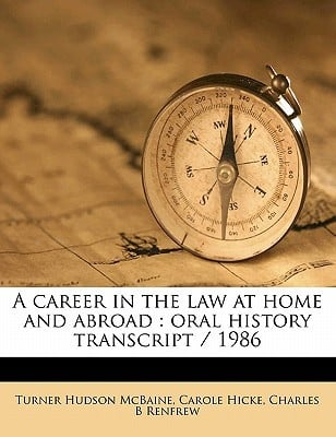 A Career in the Law at Home and Abroad: Oral History Transcript / 1986 book written by McBaine, Turner Hudson , Hicke, Carole , Renfrew, Charles B.