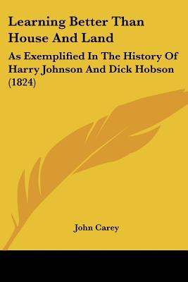 Learning Better Than House And Land: As Exemplified In The History Of Harry Johnson And Dick... written by John Carey