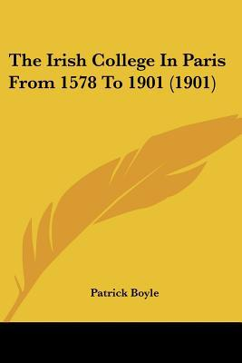 The Irish College in Paris from 1578 to 1901 (1901) written by Boyle, Patrick