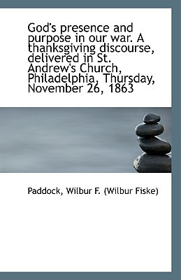 God's Presence and Purpose in Our War. a Thanksgiving Discourse, Delivered in St. Andrew's Church, P book written by Wilbur F. (Wilbur Fiske), Paddock