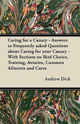 Caring for a Canary - Answers to Frequently Asked Questions about Caring for Your Canary - With Sections on Bird Choice, Training, Aviaries, Common Ai book written by Andrew Dick