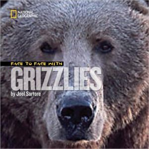 Face to Face with Grizzlies book written by Joel Sartore