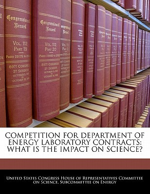 Competition for Department of Energy Laboratory Contracts: What Is the Impact on Science? written by United States Congress House of Represen