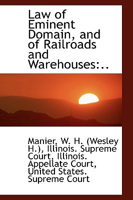 Law of Eminent Domain, and of Railroads and Warehouses: .. written by Manier W. H. (Wesley H.)