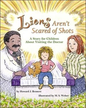 Lions Aren't Scared of Shots: A Story for Children about Visiting the Doctor book written by Howard J. Bennett