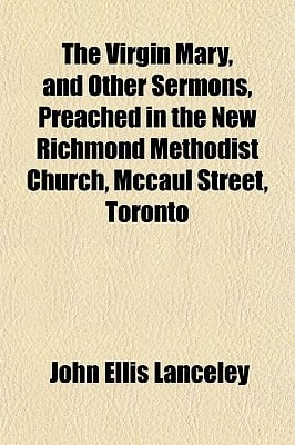 The Virgin Mary, and Other Sermons, Preached in the New Richmond Methodist Church, McCaul Street, Toronto book written by Lanceley, John Ellis
