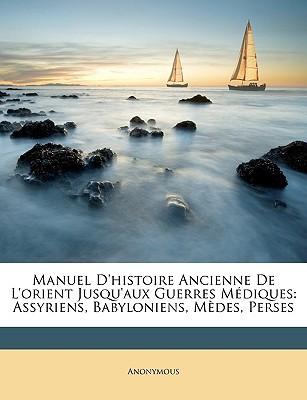 Manuel D'Histoire Ancienne de L'Orient Jusqu'aux Guerres Mdiques: Assyriens, Babyloniens, Mdes, Perses book written by Anonymous