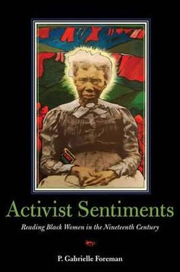 Activist Sentiments: Reading Black Women in the Nineteenth Century book written by P. Gabrielle Foreman