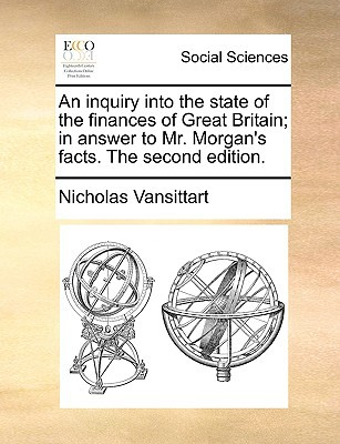 An Inquiry Into the State of the Finances of Great Britain; In Answer to Mr. Morgan's Facts. the Second Edition. written by Vansittart, Nicholas