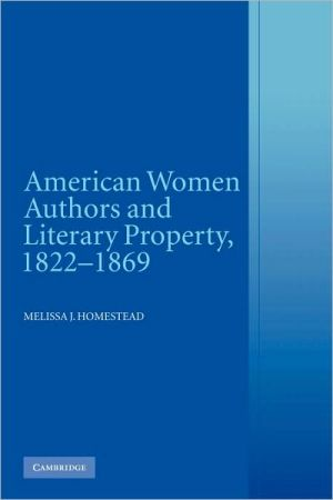 American Women Authors and Literary Property, 1822-1869 book written by Melissa J. Homestead