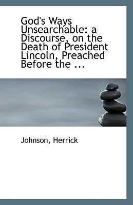 God's Ways Unsearchable: A Discourse, on the Death of President Lincoln, Preached Before the ... book written by Herrick, Johnson