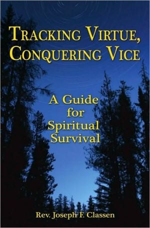 Tracking Virtue, Conquering Vice: A Guide for Spiritual Survival book written by Rev Jospeh F. Classen