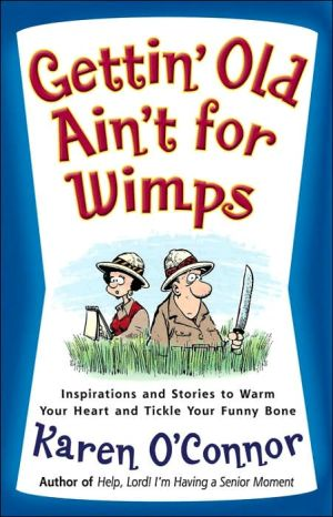 Gettin' Old Ain't for Wimps: Inspirations and Stories to Warm Your Heart and Tickle Your Funny Bone book written by Karen O'Connor