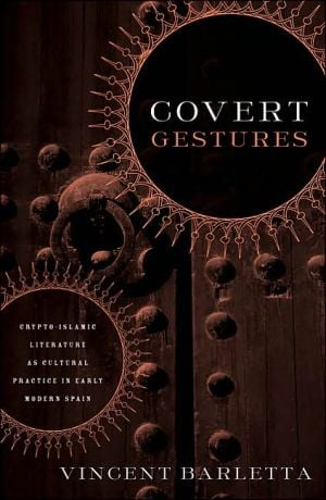 Covert Gestures: Crypto-Islamic Literature as Culture Practice in Early Modern Spain book written by Vincent Barletta