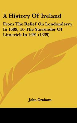 A History Of Ireland: From The Relief On Londonderry In 1689, To The Surrender Of Limerick I... written by John Graham