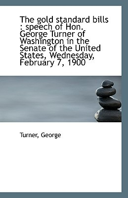 The Gold Standard Bills: Speech of Hon. George Turner of Washington in the Senate of the United Sta book written by George, Turner