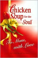 Chicken Soup for the Soul: To Mom, With Love book written by Jack Canfield