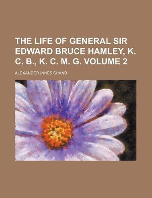 The Life of General Sir Edward Bruce Hamley, K. C. B., K. C. M. G. (Volume 2) written by Shand, Alexander Innes
