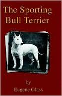 Sporting Bull Terrier book written by Eugene Glass