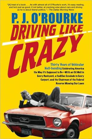 Driving Like Crazy: Thirty Years of Vehicular Hell-Bending Celebrating America the Way It's Supposed to Be - with an Oil Well in Every Backyard, a Cadillac Escalade in Every Carport, and the Chairman of the Federal Reserve Mowing Our Lawn book written by P. J. ORourke