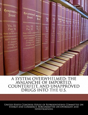A System Overwhelmed: The Avalanche of Imported, Counterfeit, and Unapproved Drugs Into the U.S. written by United States Congress House of Represen