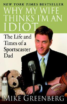 Why My Wife Thinks I'm an Idiot: The Life and Times of a Sportscaster Dad book written by Mike Greenberg