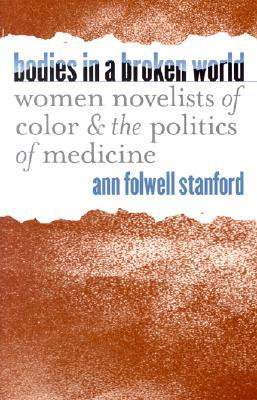 Bodies in a Broken World: Women Novelists of Color and the Politics of Medicine book written by Ann Folwell Stanford