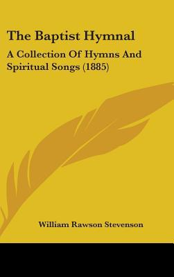 The Baptist Hymnal: A Collection of Hymns and Spiritual Songs (1885) written by Stevenson, William Rawson