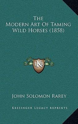 The Modern Art of Taming Wild Horses (1858) written by Rarey, John Solomon