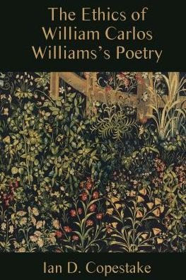 The Ethics of William Carlos Williams's Poetry book written by Ian D. Copestake