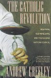 The Catholic Revolution: New Wine, Old Wineskins, and the Second Vatican Council book written by Andrew Greeley