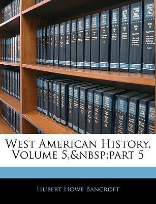 West American History, Volume 5,part 5 book written by Hubert Howe Bancroft