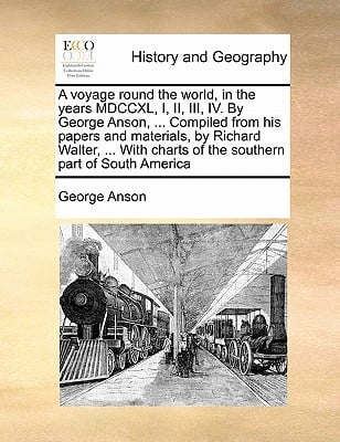 A   Voyage Round the World, in the Years MDCCXL, I, II, III, IV. by George Anson, ... Compiled from His Papers and Materials, by Richard Walter, ... w book written by Anson, George
