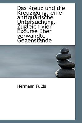 Das Kreuz Und Die Kreuzigung, Eine Antiquarische Untersuchung. Zugleich Vier Excurse Ber Verwandte book written by Fulda, Hermann