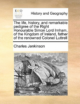 The Life, History, and Remarkable Pedigree of the Right Honourable Simon Lord Irnham, of the Kingdom of Ireland, Father of the Renowned Colonel Luttre book written by Jenkinson, Charles