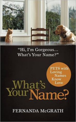 What's Your Name?: Pets with Loving Names Know Love written by Fernanda McGrath