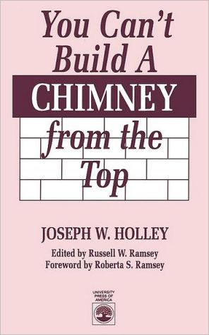 You Can'T Build A Chimney From The Top book written by Joseph W. Holley