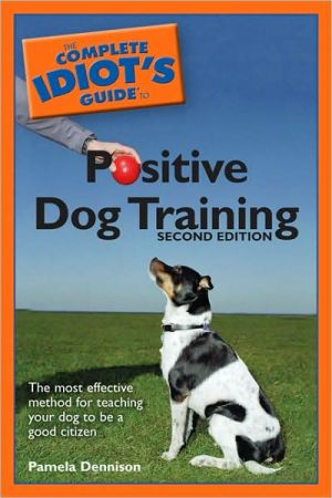 The Complete Idiot's Guide to Positive Dog Training written by Pamela Dennison