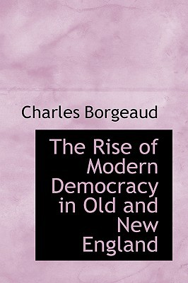 The Rise of Modern Democracy in Old and New England book written by Borgeaud, Charles