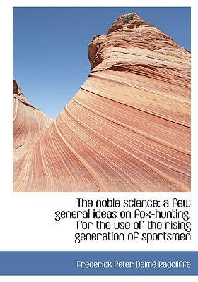 The noble science: a few general ideas on fox-hunting, for the use of the rising generation ... book written by Frederick Peter Delm� Radcliffe