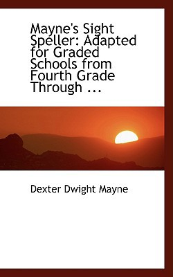 Mayne's Sight Speller: Adapted for Graded Schools from Fourth Grade Through ... written by Mayne, Dexter Dwight