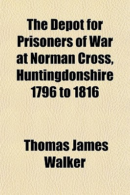 The Depot for Prisoners of War at Norman Cross, Huntingdonshire 1796 to 1816 written by Walker, Thomas James