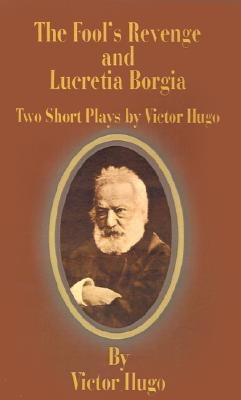 The Fool's Revenge and Lucretia Borgia: Two Short Plays by Victor Hugo book written by Victor Hugo